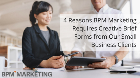 4 Reasons BPM Marketing Requires Creative Brief Forms from Our Small Business Clients
